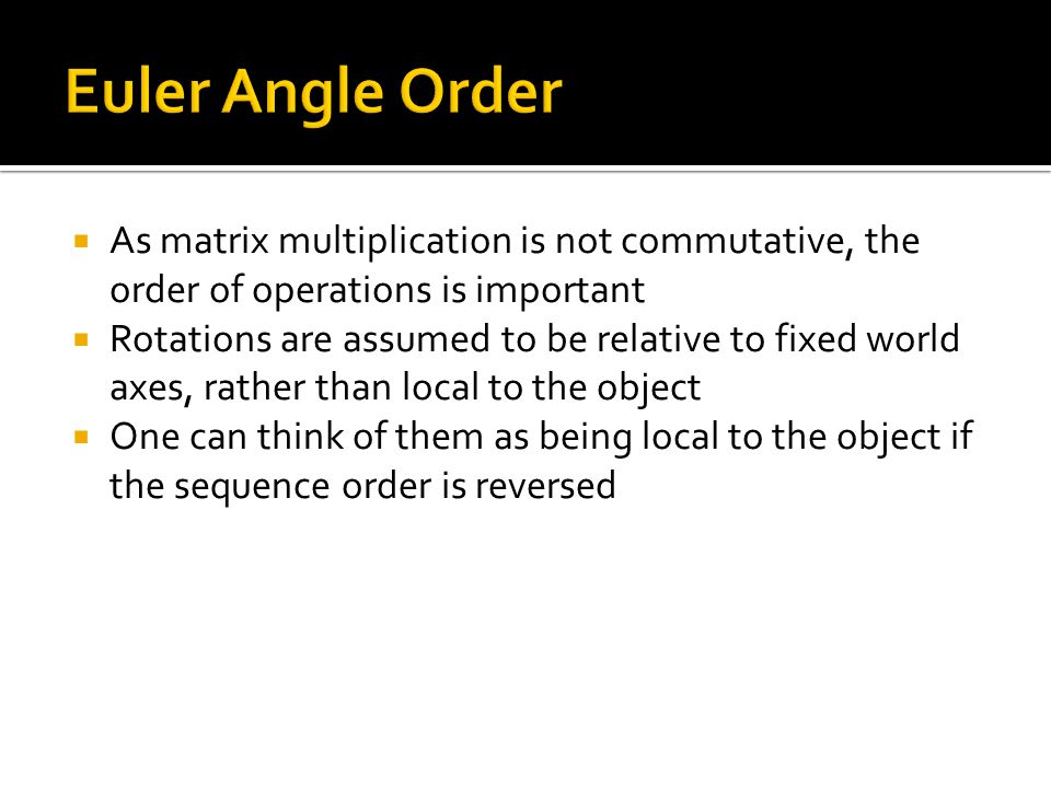 Euler Angle Order As matrix multiplication is not commutative, the order of operations is important.