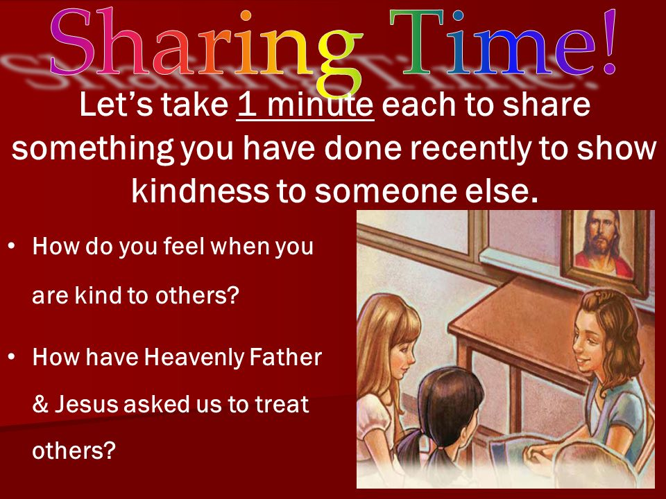Sharing Time! Let's take 1 minute each to share something you have done recently to show kindness to someone else.