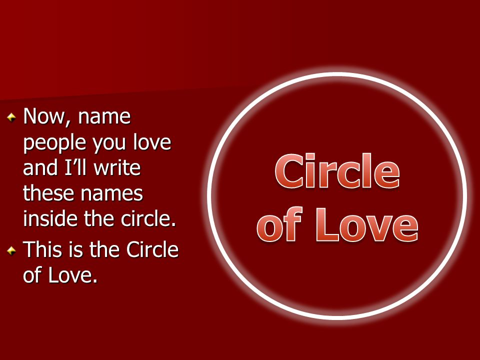 Circle of Love Now, name people you love and I'll write these names inside the circle.