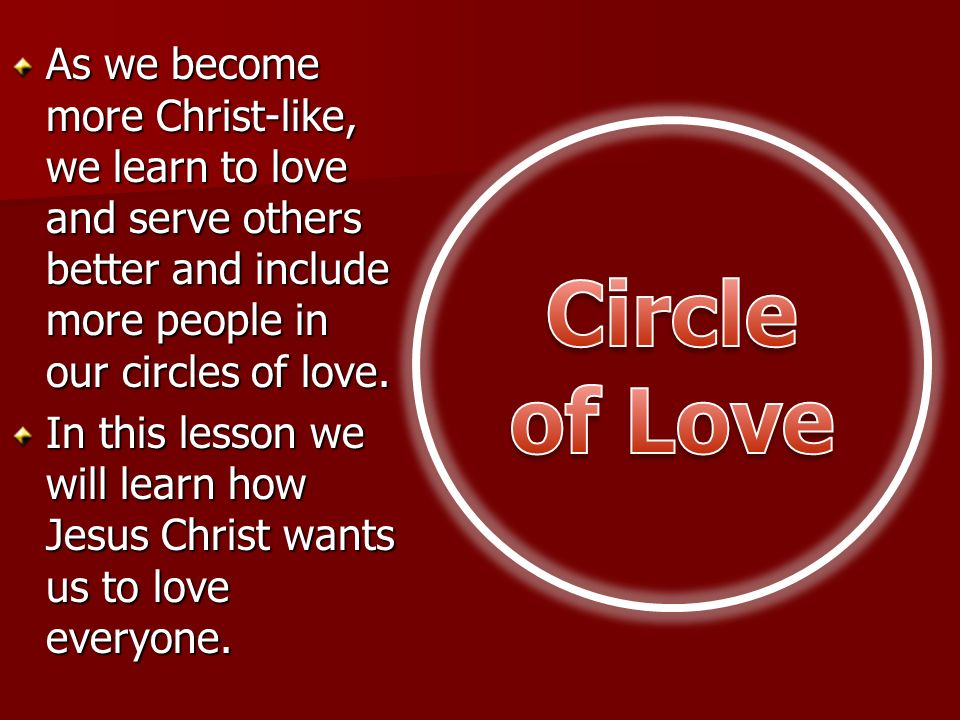 As we become more Christ-like, we learn to love and serve others better and include more people in our circles of love.