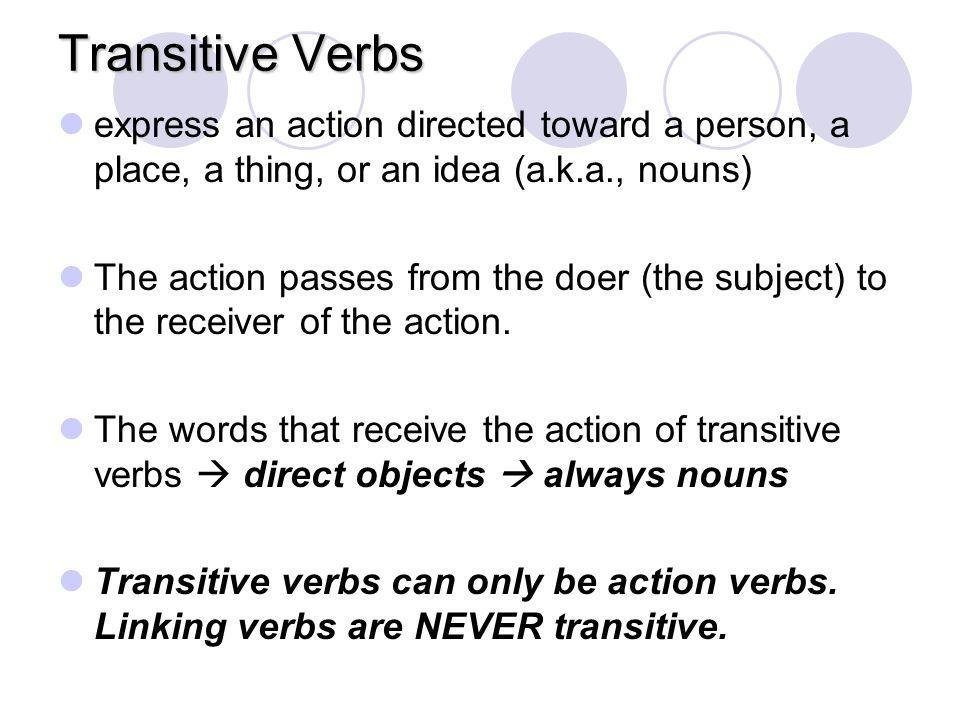 Transitive Verbs express an action directed toward a person, a place, a thing, or an idea (a.k.a., nouns)