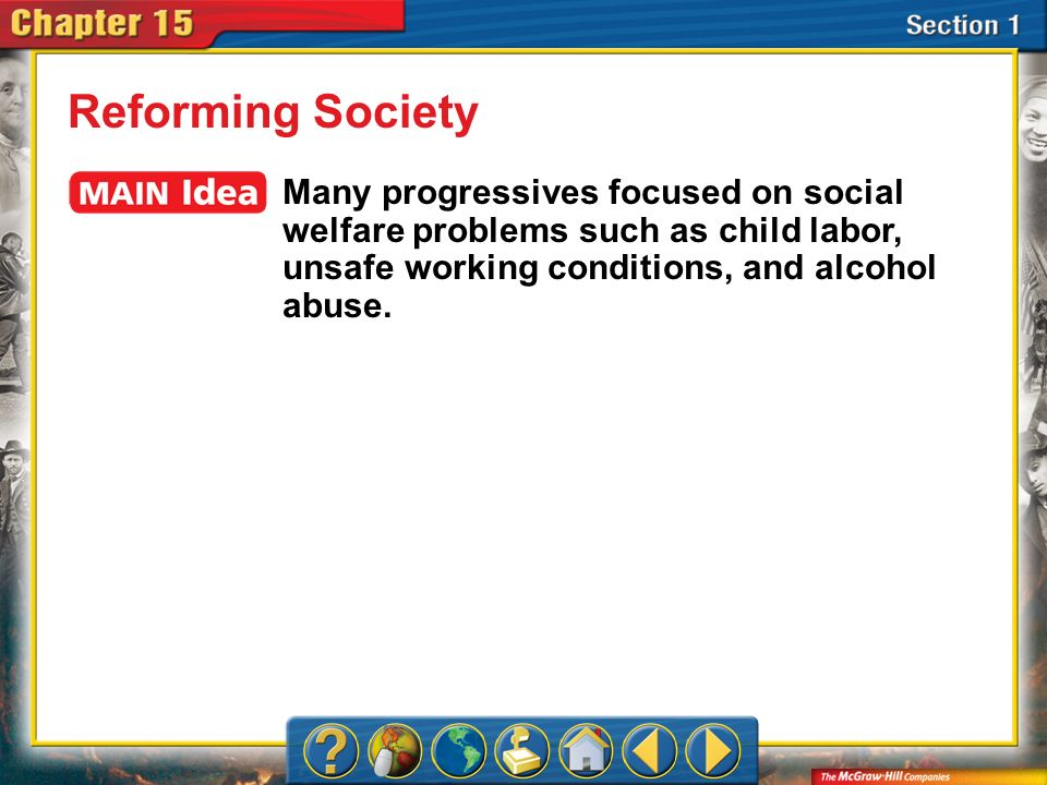 Reforming Society Many progressives focused on social welfare problems such as child labor, unsafe working conditions, and alcohol abuse.