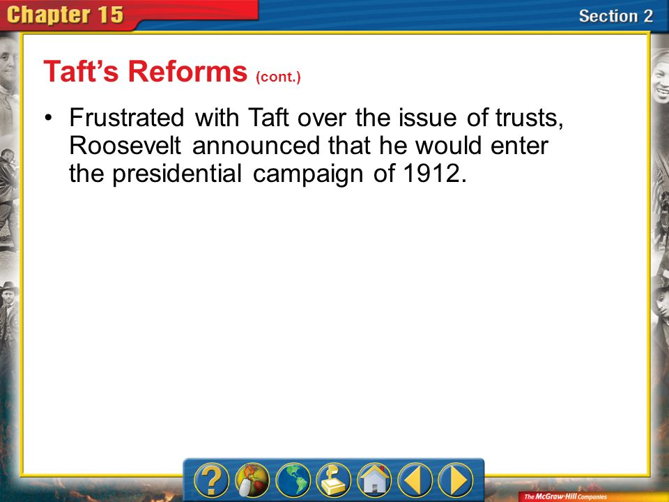 Taft's Reforms (cont.) Frustrated with Taft over the issue of trusts, Roosevelt announced that he would enter the presidential campaign of 1912.