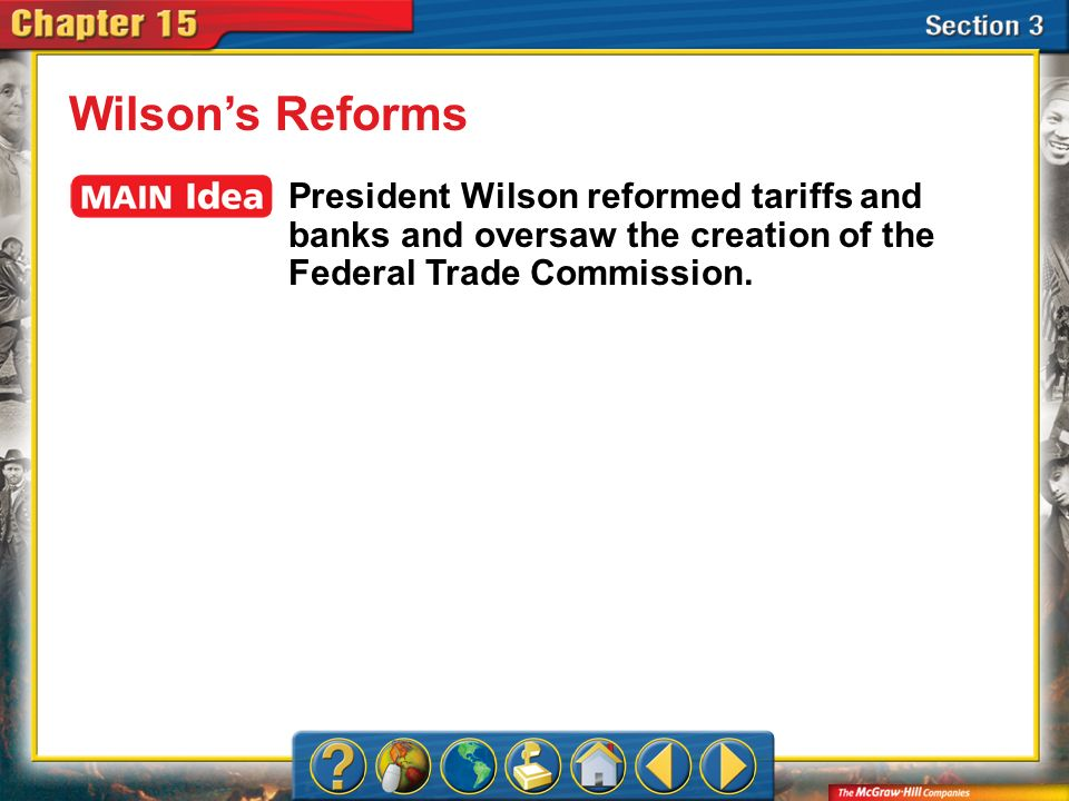Wilson's Reforms President Wilson reformed tariffs and banks and oversaw the creation of the Federal Trade Commission.