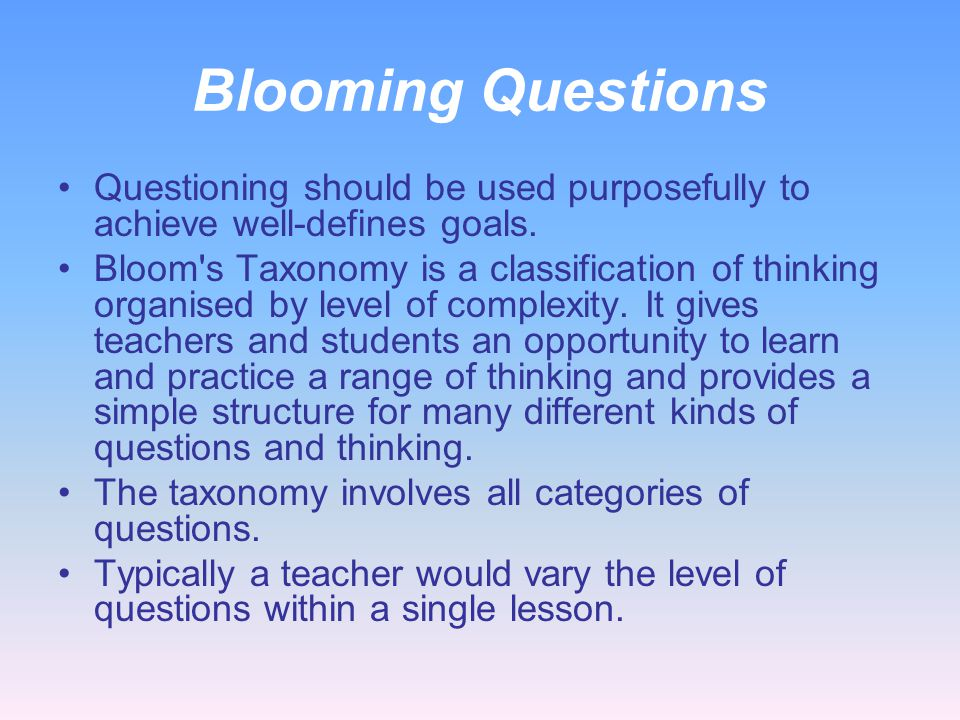 Blooming Questions Questioning should be used purposefully to achieve well-defines goals.