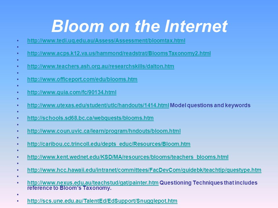 Bloom on the Internet http://www.tedi.uq.edu.au/Assess/Assessment/bloomtax.html. http://www.acps.k12.va.us/hammond/readstrat/BloomsTaxonomy2.html.