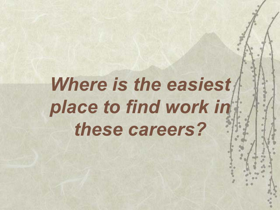 Where is the easiest place to find work in these careers