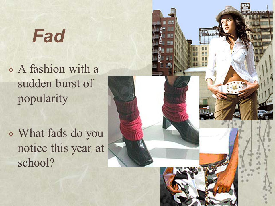Fad A fashion with a sudden burst of popularity