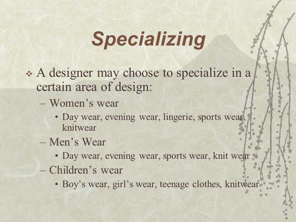 Specializing A designer may choose to specialize in a certain area of design: Women's wear. Day wear, evening wear, lingerie, sports wear, knitwear.