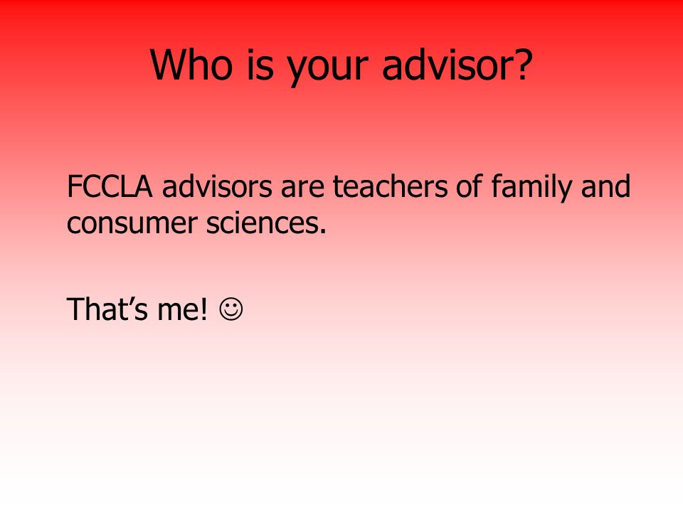 Who is your advisor FCCLA advisors are teachers of family and consumer sciences. That's me! 