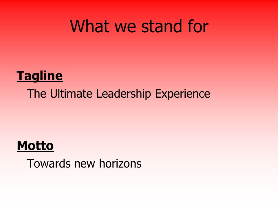 What we stand for Tagline The Ultimate Leadership Experience Motto
