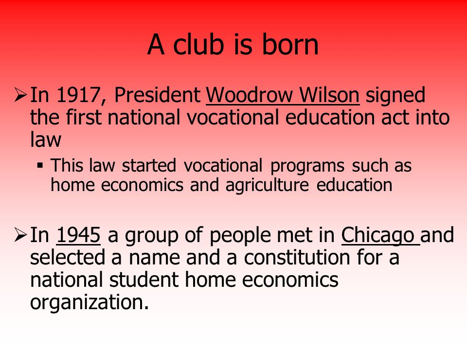 A club is born In 1917, President Woodrow Wilson signed the first national vocational education act into law.