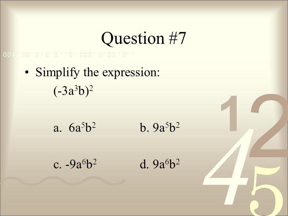 Question #7 Simplify the expression: (-3a3b)2 a. 6a5b2 b. 9a5b2