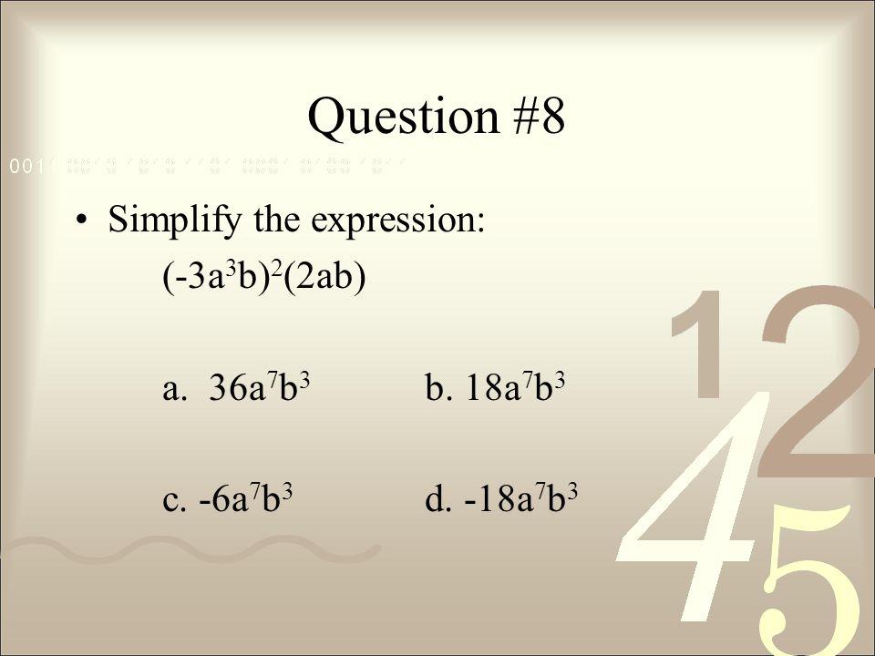 Question #8 Simplify the expression: (-3a3b)2(2ab) a. 36a7b3 b. 18a7b3