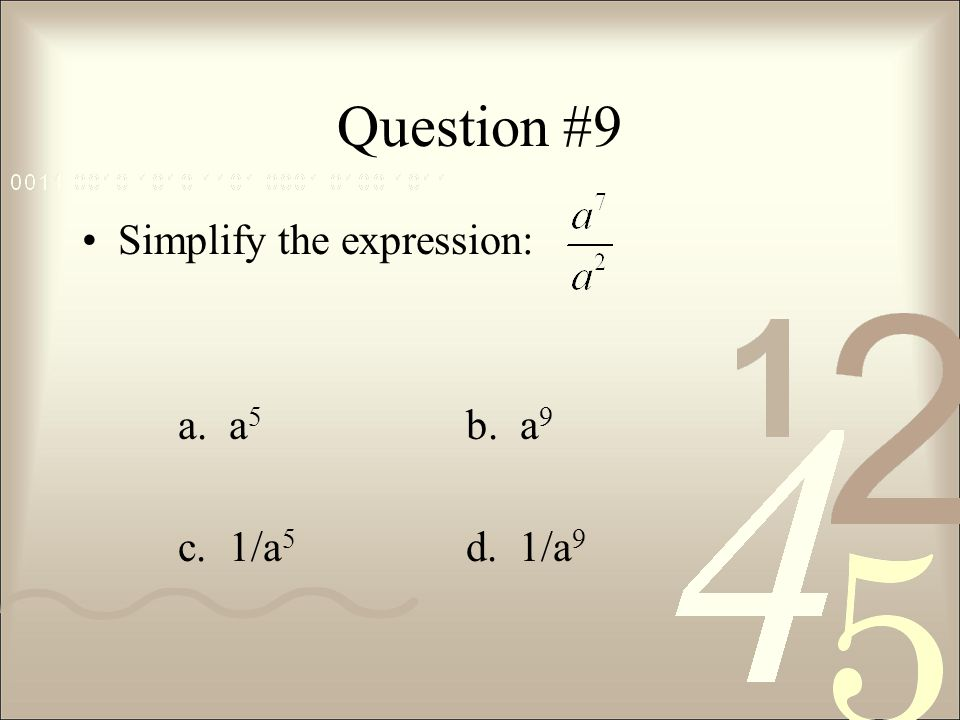 Question #9 Simplify the expression: a. a5 b. a9 c. 1/a5 d. 1/a9