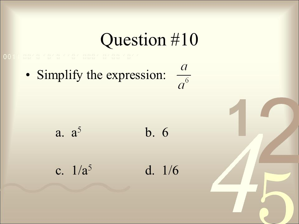 Question #10 Simplify the expression: a. a5 b. 6 c. 1/a5 d. 1/6