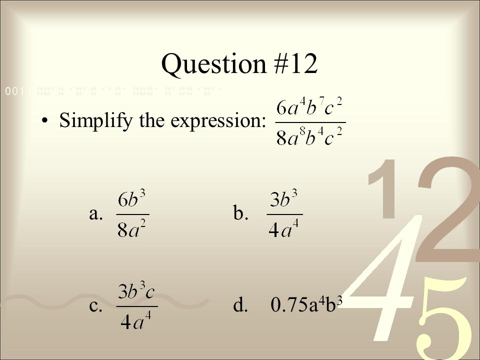 Question #12 Simplify the expression: a. b. c. d. 0.75a4b3