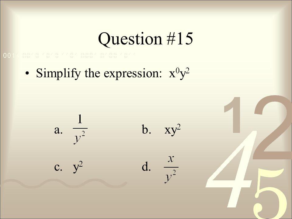 Question #15 Simplify the expression: x0y2 a. b. xy2 c. y2 d.