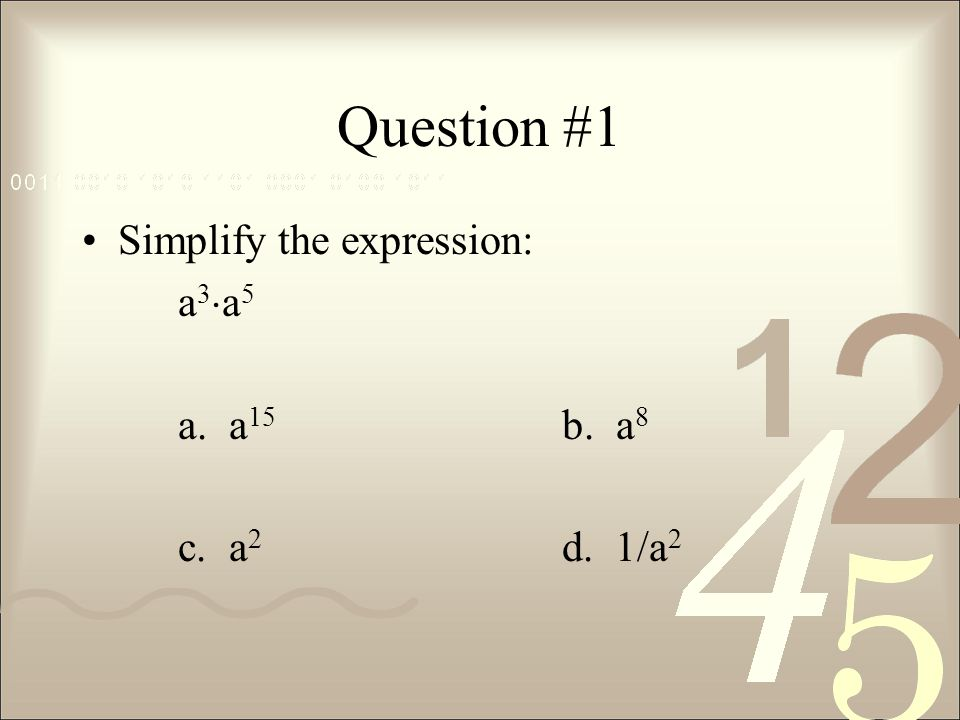 Question #1 Simplify the expression: a3a5 a. a15 b. a8 c. a2 d. 1/a2