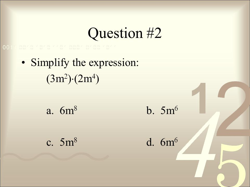 Question #2 Simplify the expression: (3m2)(2m4) a. 6m8 b. 5m6
