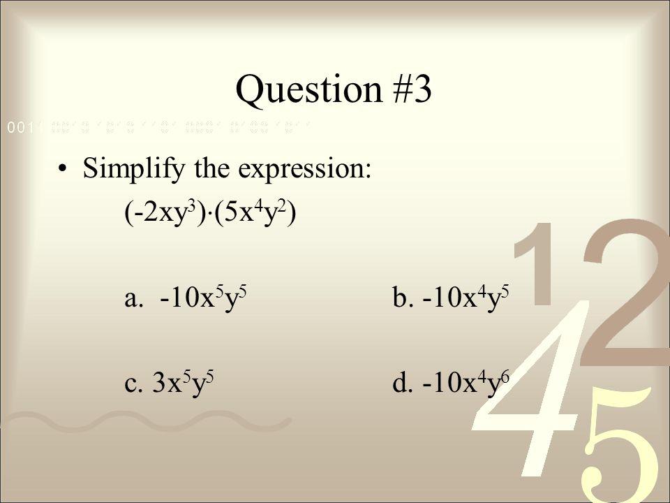Question #3 Simplify the expression: (-2xy3)(5x4y2)