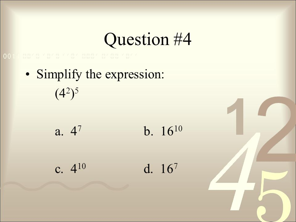 Question #4 Simplify the expression: (42)5 a. 47 b. 1610 c. 410 d. 167