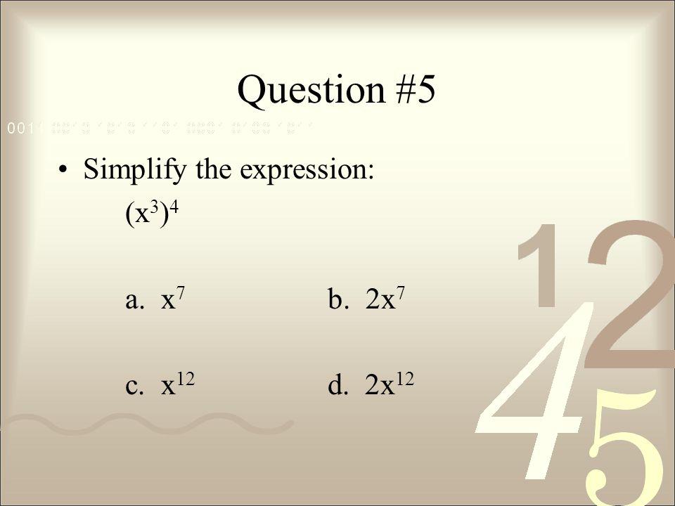 Question #5 Simplify the expression: (x3)4 a. x7 b. 2x7 c. x12 d. 2x12
