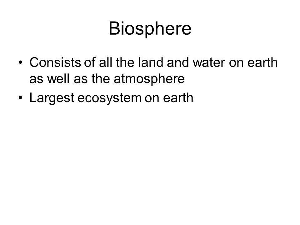 Biosphere Consists of all the land and water on earth as well as the atmosphere.