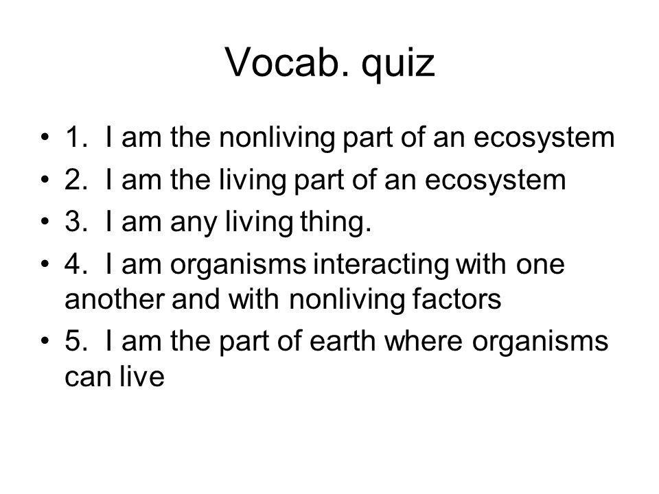 Vocab. quiz 1. I am the nonliving part of an ecosystem