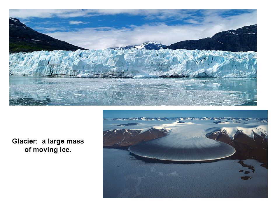 Glacier: a large mass of moving ice.