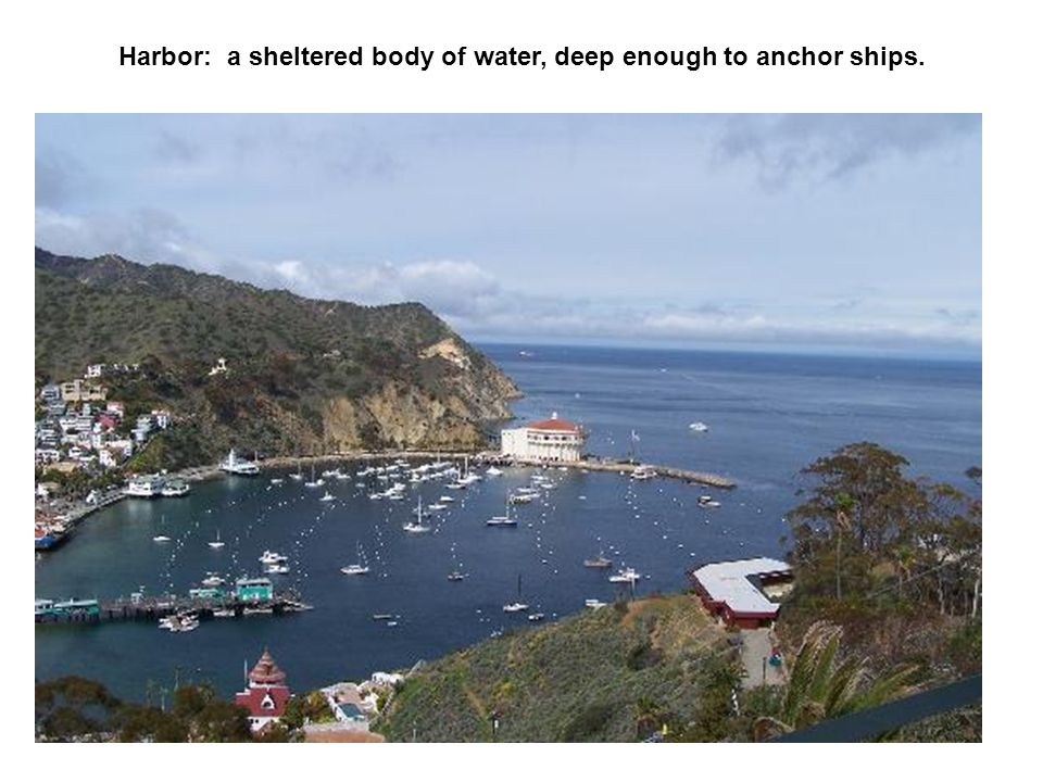 Harbor: a sheltered body of water, deep enough to anchor ships.