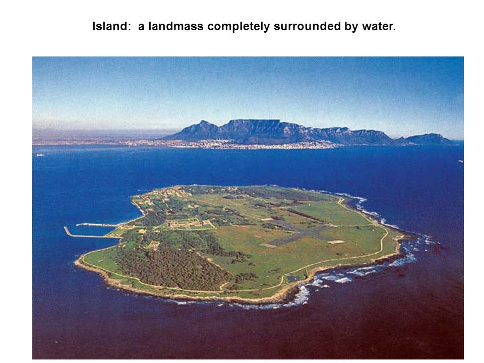 Island: a landmass completely surrounded by water.