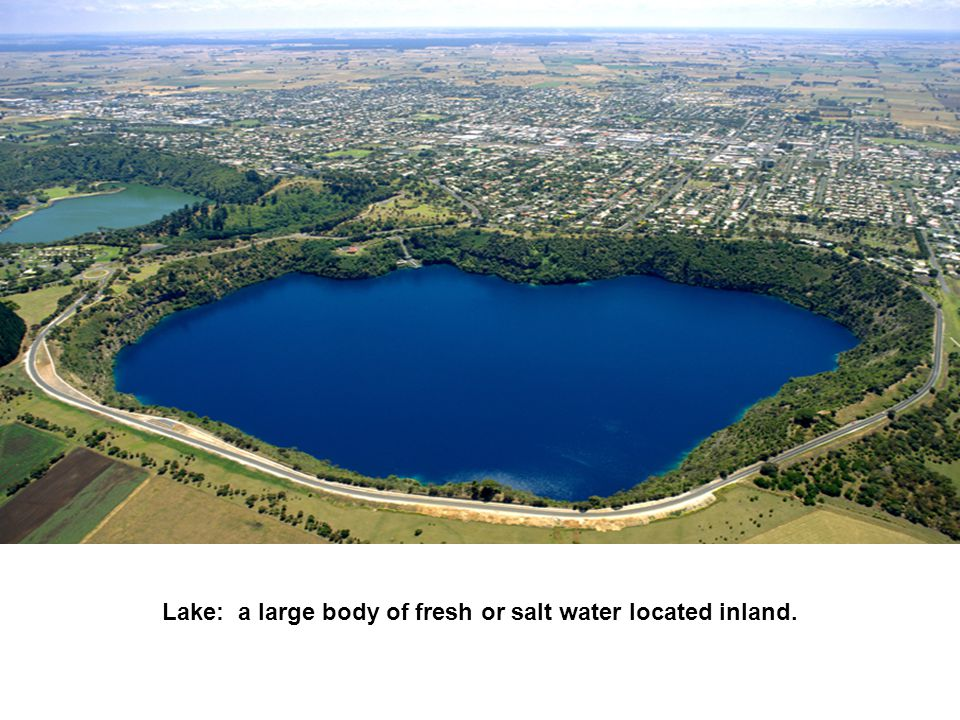 Lake: a large body of fresh or salt water located inland.
