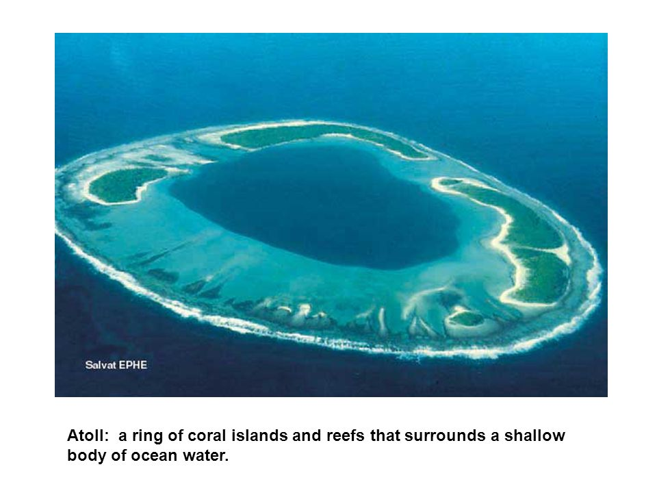 Atoll: a ring of coral islands and reefs that surrounds a shallow body of ocean water.