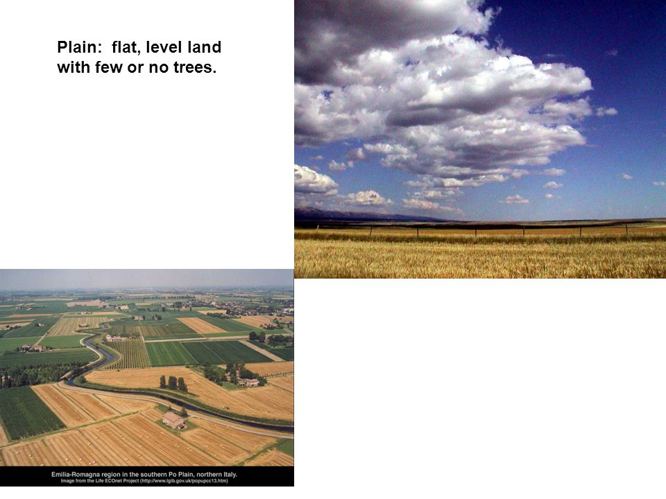Plain: flat, level land with few or no trees.
