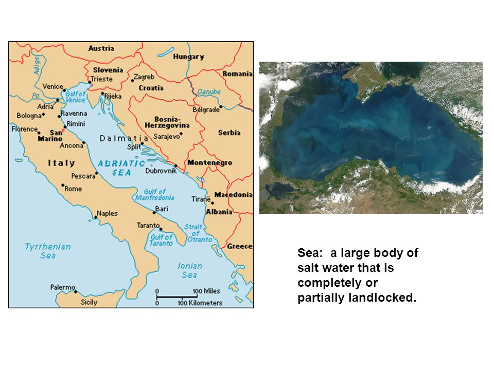 Sea: a large body of salt water that is completely or partially landlocked.