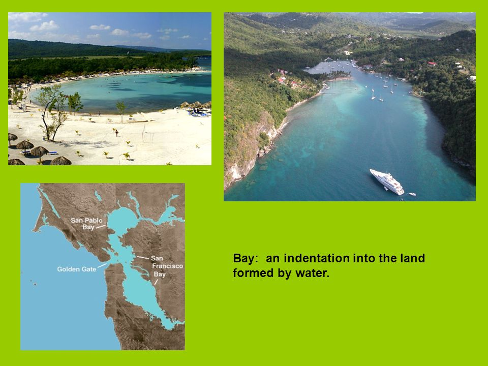 Bay: an indentation into the land formed by water.