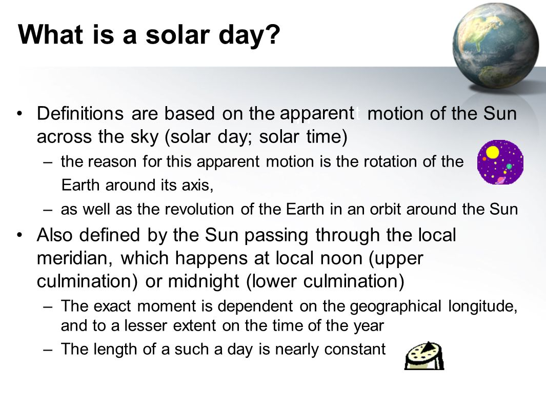 What is a solar day Definitions are based on the apparent motion of the Sun across the sky (solar day; solar time)