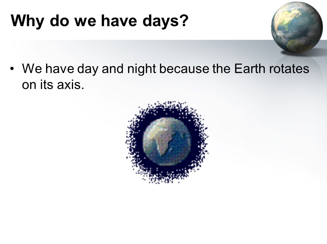 Why do we have days We have day and night because the Earth rotates on its axis.