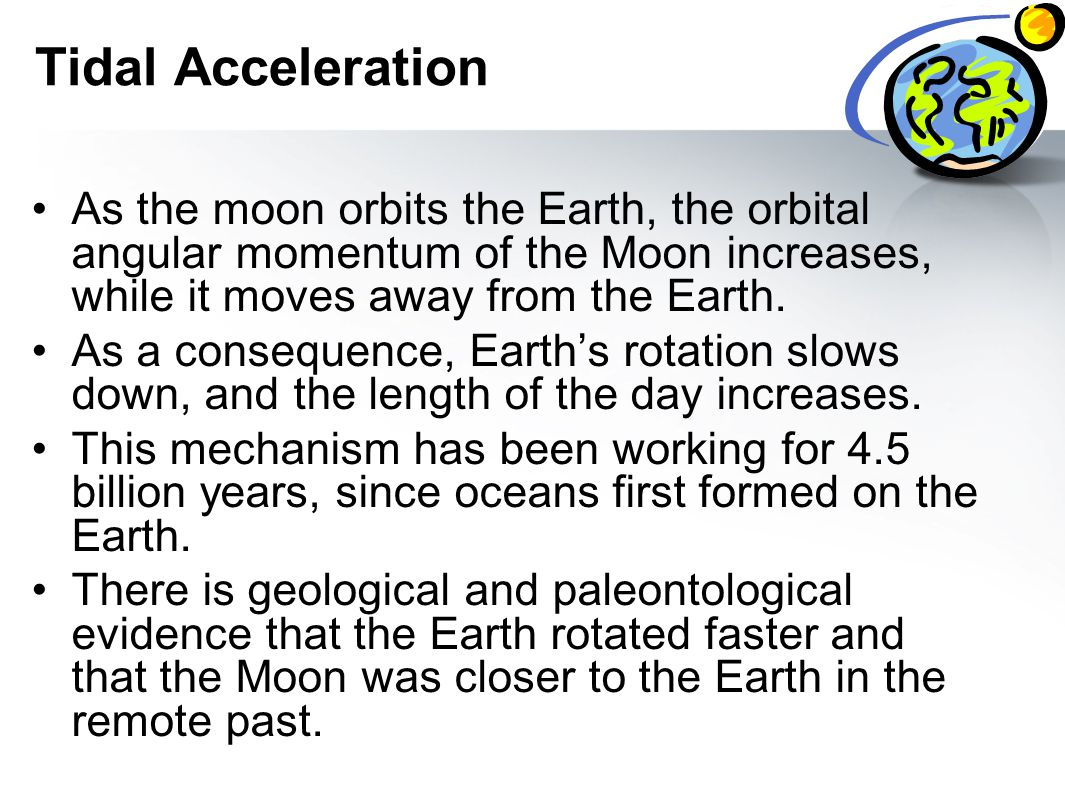 Tidal Acceleration As the moon orbits the Earth, the orbital angular momentum of the Moon increases, while it moves away from the Earth.