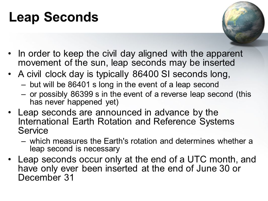 Leap Seconds In order to keep the civil day aligned with the apparent movement of the sun, leap seconds may be inserted.