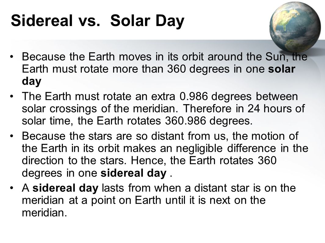 Sidereal vs. Solar Day Because the Earth moves in its orbit around the Sun, the Earth must rotate more than 360 degrees in one solar day.
