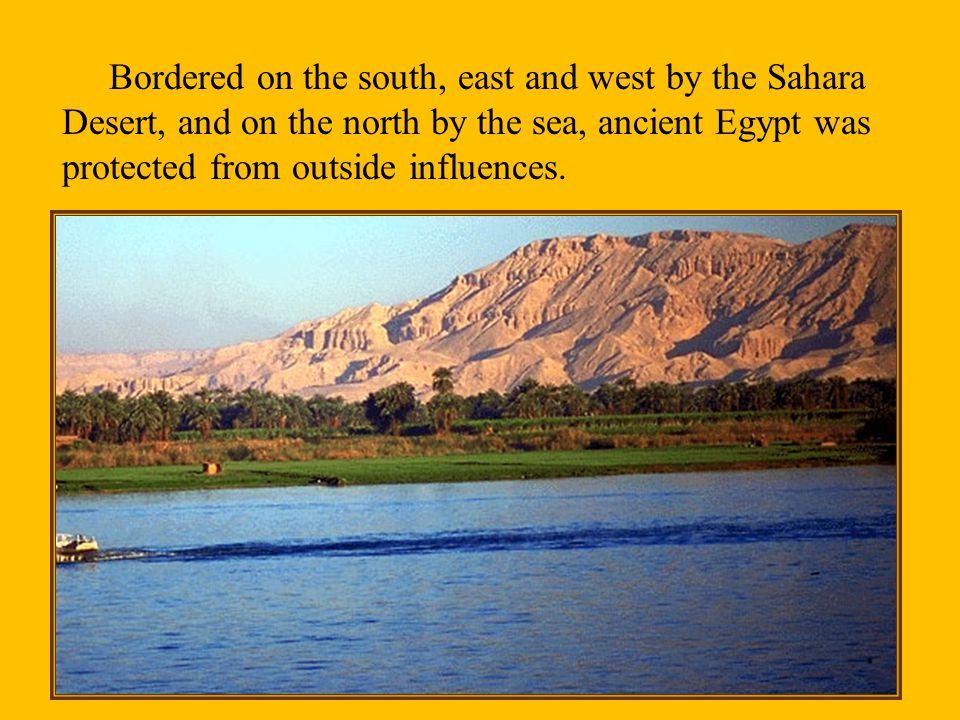 Bordered on the south, east and west by the Sahara Desert, and on the north by the sea, ancient Egypt was protected from outside influences.