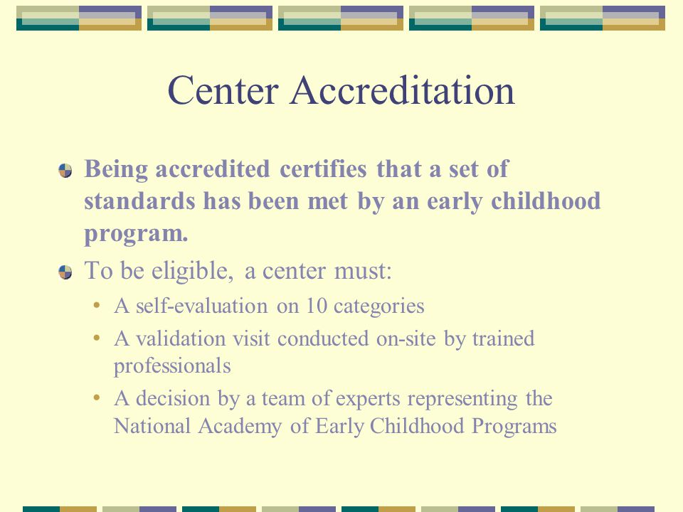 Center Accreditation Being accredited certifies that a set of standards has been met by an early childhood program.