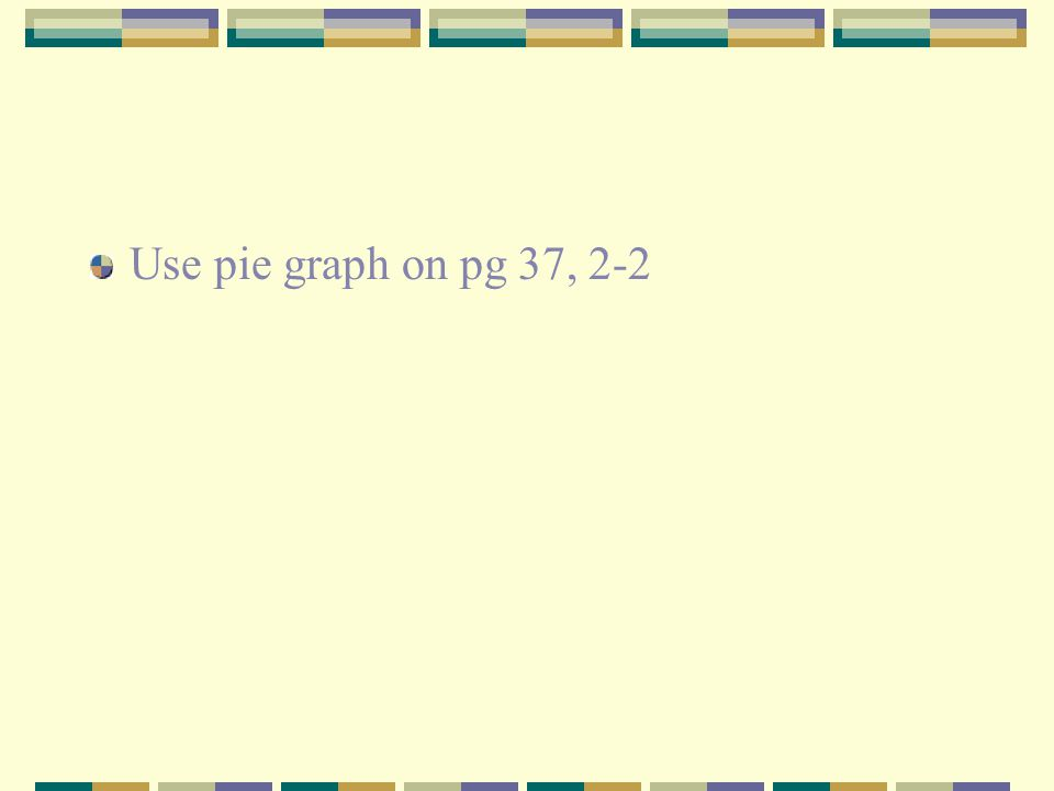 Use pie graph on pg 37, 2-2