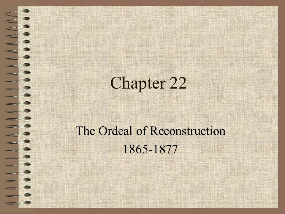 the ordeal of reconstruction The problems of peace following the war, many questions lingered, such as what about the freed blacks how will be south be re-united with the north.