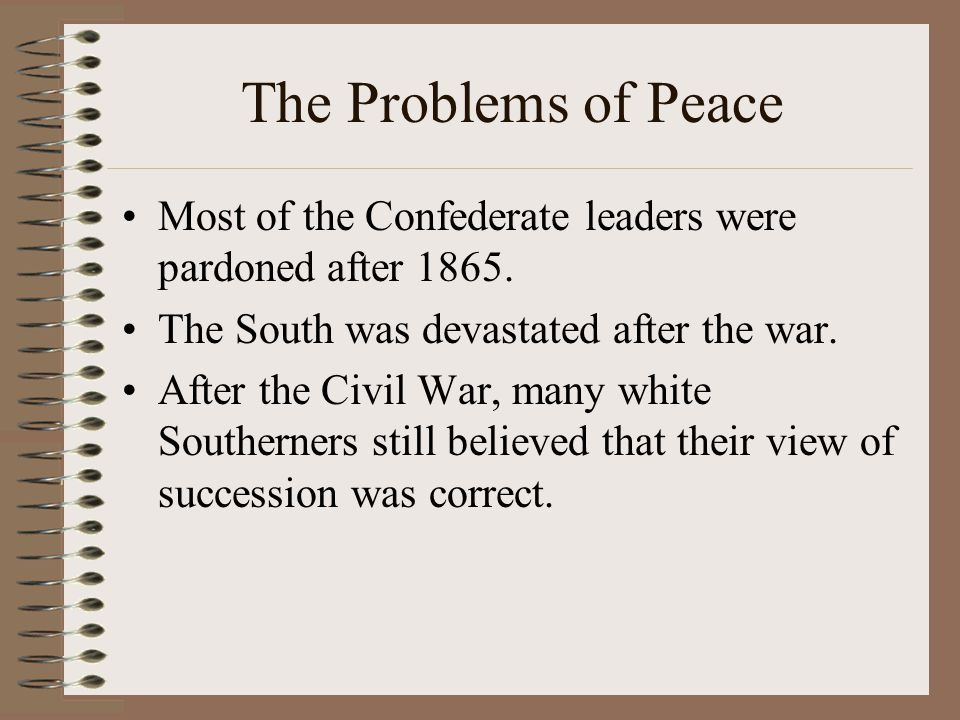 The Problems of Peace Most of the Confederate leaders were pardoned after 1865. The South was devastated after the war.