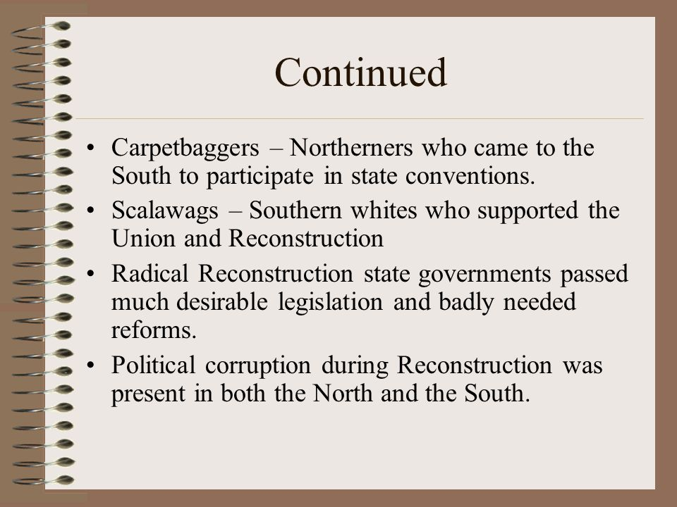 Continued Carpetbaggers – Northerners who came to the South to participate in state conventions.