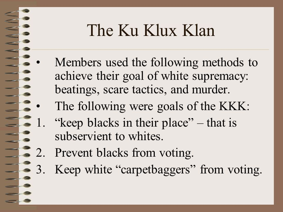 The Ku Klux Klan Members used the following methods to achieve their goal of white supremacy: beatings, scare tactics, and murder.