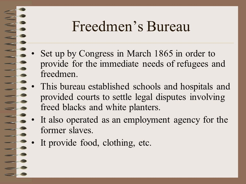 Freedmen's Bureau Set up by Congress in March 1865 in order to provide for the immediate needs of refugees and freedmen.
